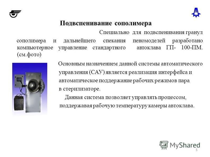 Подвспенивание сополимера Специально для полвспенивания гранул сополимера и дальнейшего спекания пеномоделей разработано компьютерное управление стандартного автоклава ГП- 100-ПМ. (см.фото) Основным назначением данной системы автоматического управлен