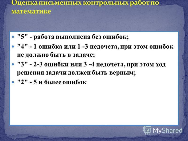 5 - работа выполнена без ошибок; 4 - 1 ошибка или 1 -3 недочета, при этом ошибок не должно быть в задаче; 3 - 2-3 ошибки или 3 -4 недочета, при этом ход решения задачи должен быть верным; 2 - 5 и более ошибок