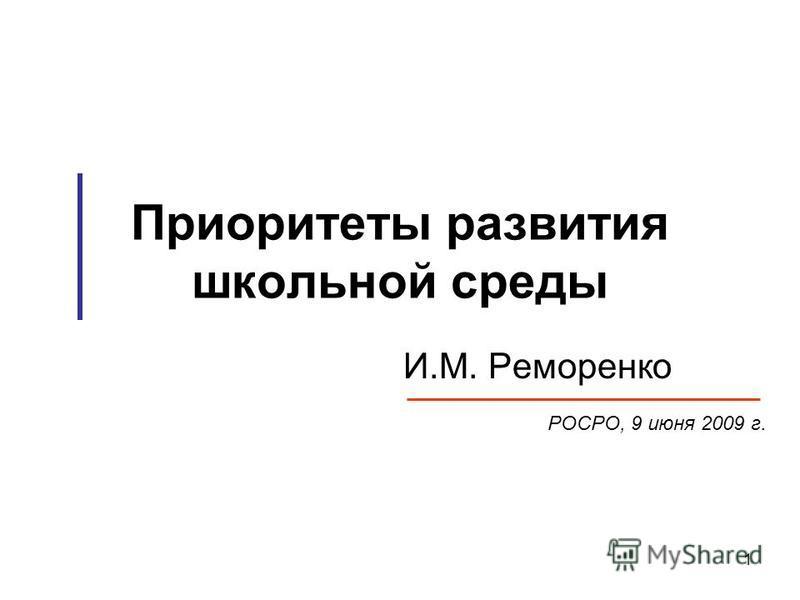 1 Приоритеты развития школьной среды И.М. Реморенко РОСРО, 9 июня 2009 г.