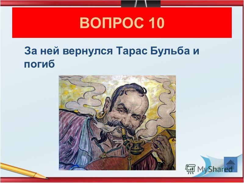 ВОПРОС 10 За ней вернулся Тарас Бульба и погиб