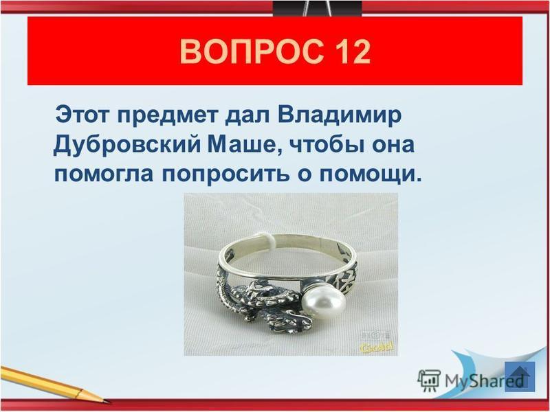 Этот предмет дал Владимир Дубровский Маше, чтобы она помогла попросить о помощи. ВОПРОС 12