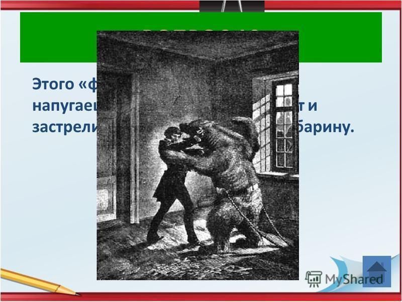 ВОПРОС 10 Этого «француза» и медведем не напугаешь, быстро вынет пистолет и застрелит зверя, испортит забаву барину.