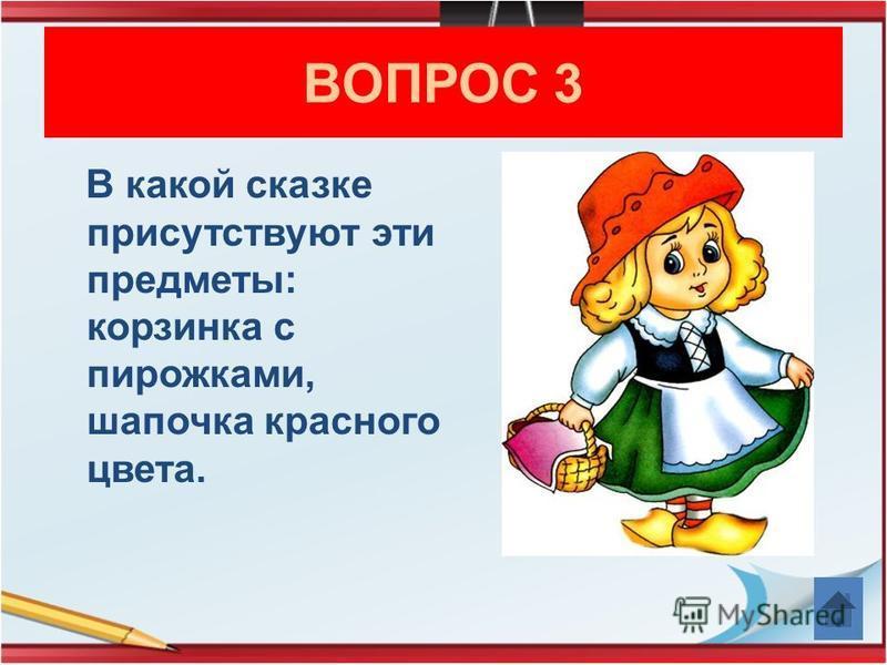 ВОПРОС 3 В какой сказке присутствуют эти предметы: корзинка с пирожками, шапочка красного цвета.