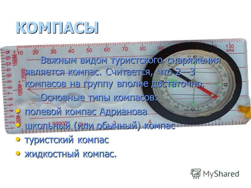 КОМПАСЫ Важным видом туристского снаряжения является компас. Считается, что 23 компасов на группу вполне достаточно. Основные типы компасов: полевой компас Адрианова полевой компас Адрианова школьный (или обычный) компас школьный (или обычный) компас