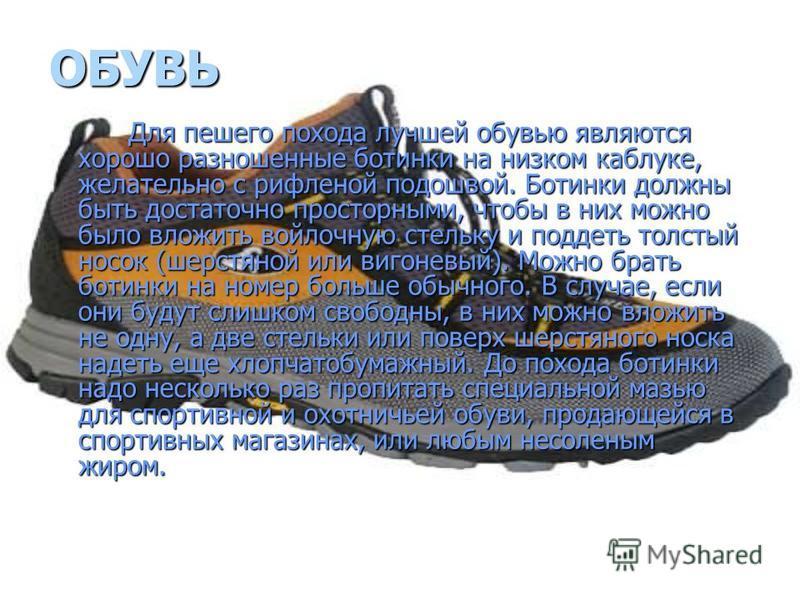 ОБУВЬ Для пешего похода лучшей обувью являются хорошо разношенные ботинки на низком каблуке, желательно с рифленой подошвой. Ботинки должны быть достаточно просторными, чтобы в них можно было вложить войлочную стельку и поддеть толстый носок (шерстян