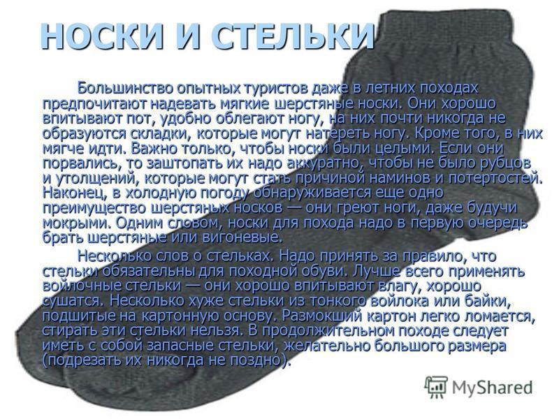 НОСКИ И СТЕЛЬКИ Большинство опытных туристов даже в летних походах предпочитают надевать мягкие шерстяные носки. Они хорошо впитывают пот, удобно облегают ногу, на них почти никогда не образуются складки, которые могут натереть ногу. Кроме того, в ни