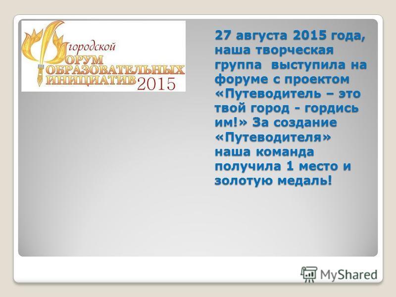 27 августа 2015 года, наша творческая группа выступила на форуме с проектом «Путеводитель – это твой город - гордись им!» За создание «Путеводителя» наша команда получила 1 место и золотую медаль!