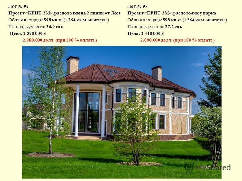 Лот 92 Проект «КРИТ-2М», расположен на 2 линии от Леса Общая площадь: 598 кв.м. (+264 кв.м. мансарда) Площадь участка: 26.9 сот. Цена: 2 390 000 $ 2.080.000 долл. (при 100 % оплате ) Лот 98 Проект «КРИТ-2М», расположен у парка Общая площадь: 598 кв.м