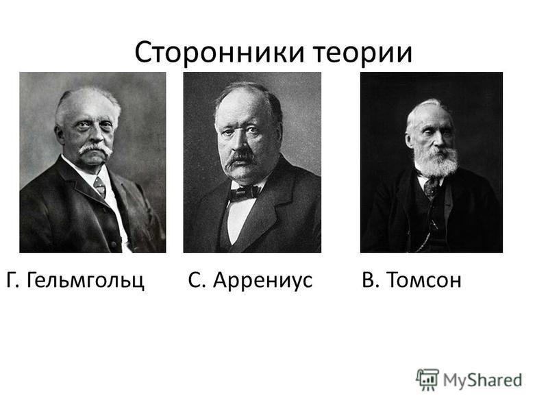 Сторонники теории Г. Гельмгольц С. Аррениус В. Томсон