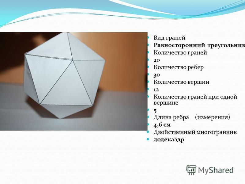 Икосаэдр Вид граней Равносторонний треугольник Количество граней 20 Количество ребер 30 Количество вершин 12 Количество граней при одной вершине 5 Длина ребра (измерения) 4,6 см Двойственный многогранник додекаэдр