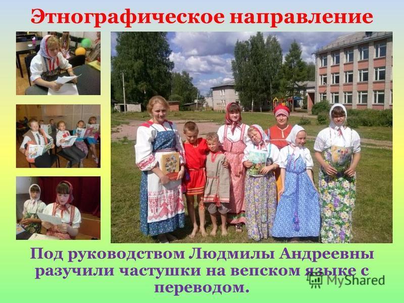 Под руководством Людмилы Андреевны разучили частушки на вепсском языке с переводом. Этнографическое направление