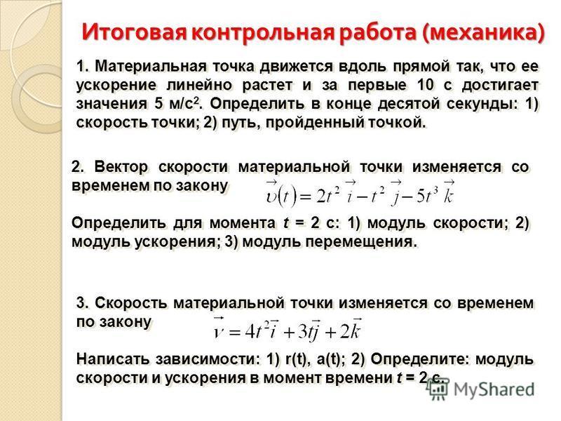 Итоговая контрольная работа ( механика ) 1. Материальная точка движется вдоль прямой так, что ее ускорение линейно растет и за первые 10 с достигает значения 5 м/с 2. Определить в конце десятой секунды: 1) скорость точки; 2) путь, пройденный точкой.