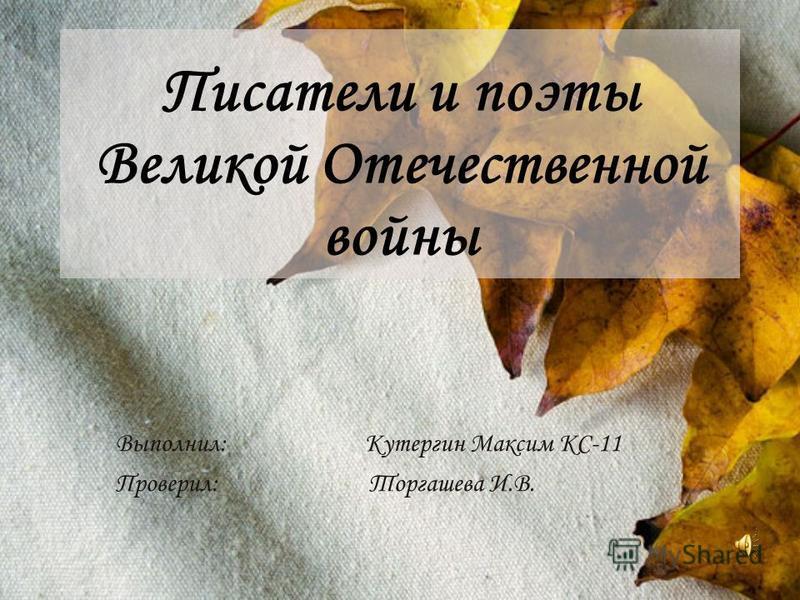 Писатели и поэты Великой Отечественной войны Выполнил: Кутергин Максим КС-11 Проверил: Торгашева И.В.