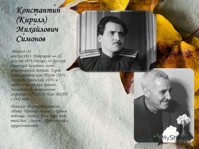 Константин (Кирилл) Михайлович Симонов Родился (28 ноября 1915, Петроград 28 августа 1979,Москва) русский советский писатель, поэт, общественный деятель. Герой Социалистического Труда (1974). Лауреат Ленинской (1974) и шести Сталинских премий. Замест