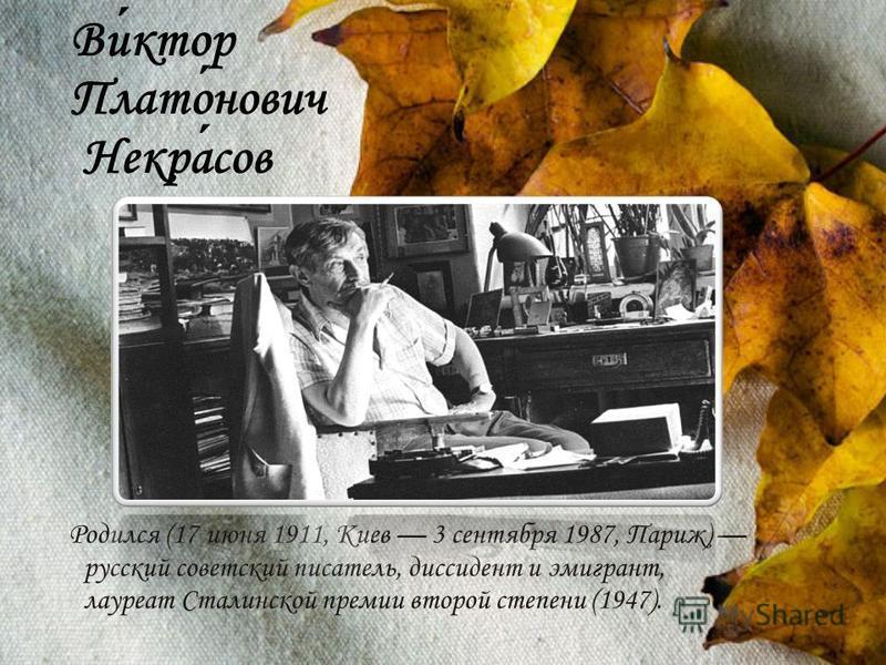 Виктор Платонович Некрасов Родился (17 июня 1911, Киев 3 сентября 1987, Париж) русский советский писатель, диссидент и эмигрант, лауреат Сталинской премии второй степени (1947).