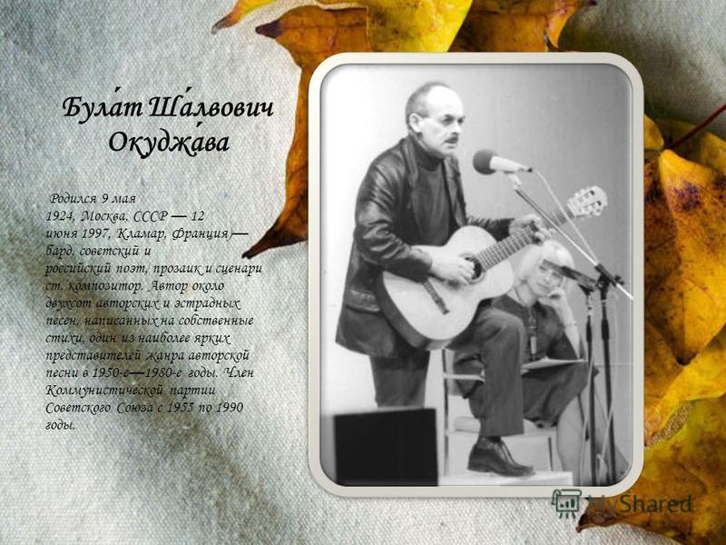 Булат Шалвович Окуджава Родился 9 мая 1924, Москва, СССР 12 июня 1997, Кламар, Франция) бард, советский и российский поэт, прозаик и сценарист, композитор. Автор около двухсот авторских и эстрадных песен, написанных на собственные стихи, один из наиб