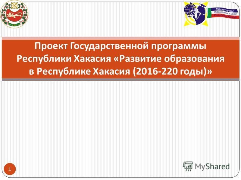 1 Проект Государственной программы Республики Хакасия « Развитие образования в Республике Хакасия (2016-220 годы )»