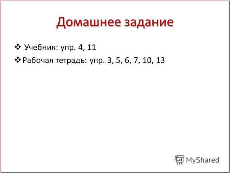 Домашнее задание Учебник: упр. 4, 11 Рабочая тетрадь: упр. 3, 5, 6, 7, 10, 13