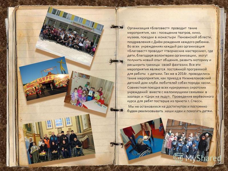 Организация «Благовест» проводит такие мероприятия, как : посещение театров, кино, музеев, поездки в монастыри Пензенской области, поздравления с Днём рождения каждого ребенка. Во всех учреждениях каждый раз организация «Благовест» проводит «творческ