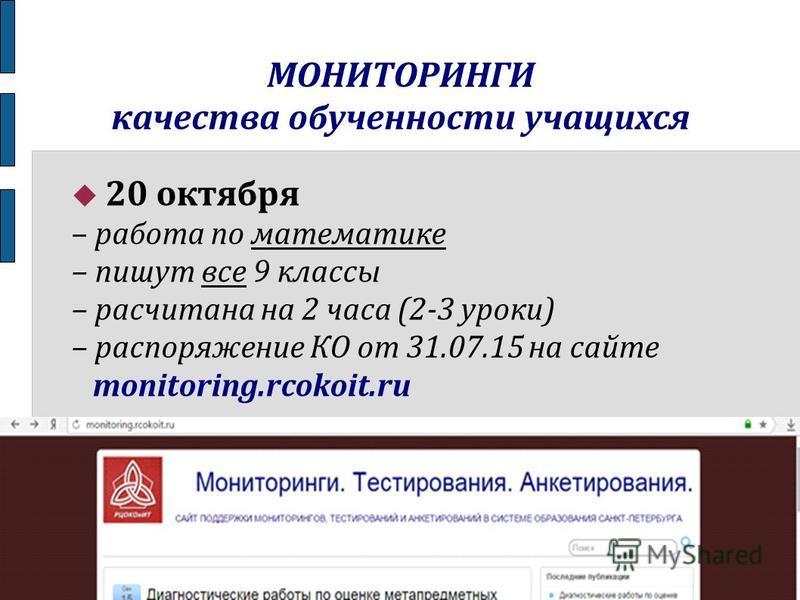 МОНИТОРИНГИ качества обученности учащихся 20 октября – работа по математике – пишут все 9 классы – рассчитана на 2 часа (2-3 уроки) – распоряжение КО от 31.07.15 на сайте monitoring.rcokoit.ru