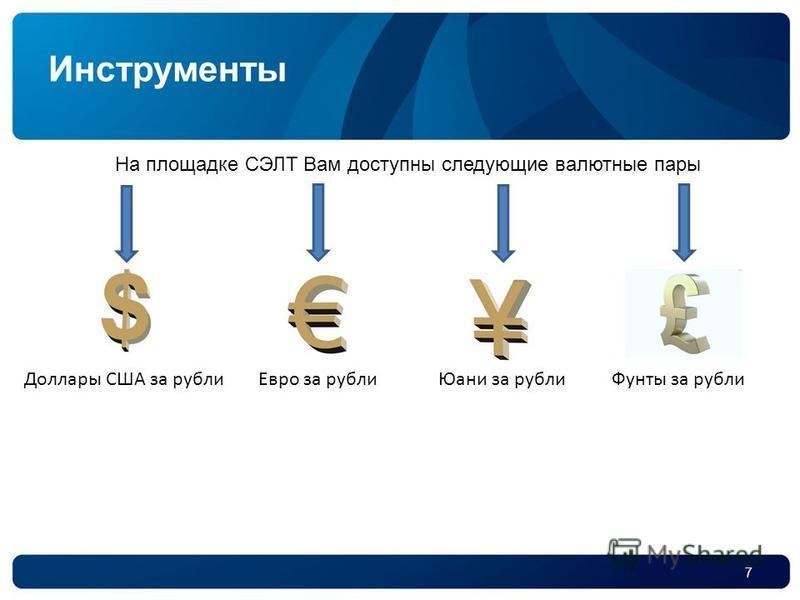 7 Инструменты На площадке СЭЛТ Вам доступны следующие валютные пары Доллары США за рубли Евро за рубли Юани за рубли Фунты за рубли