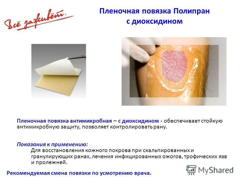 Пленочная повязка Полипран с диоксидином Рекомендуемая смена повязки по усмотрению врача. Пленочная повязка антимикробная – с диоксидином - обеспечивает стойкую антимикробную защиту, позволяет контролировать рану. Показания к применению: Для восстано