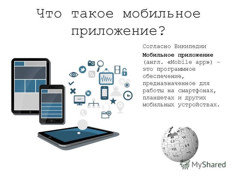 Что такое мобильное приложение? Согласно Википедии Мобильное приложение (англ. «Mobile app») – это программное обеспечение, предназначенное для работы на смартфонах, планшетах и других мобильных устройствах.