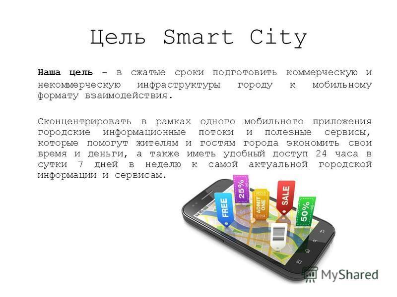 Цель Smart City Наша цель – в сжатые сроки подготовить коммерческую и некоммерческую инфраструктуры городу к мобильному формату взаимодействия. Сконцентрировать в рамках одного мобильного приложения городские информационные потоки и полезные сервисы,