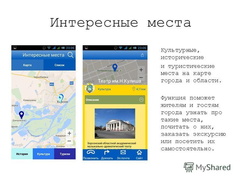 Интересные места Культурные, исторические и туристические места на карте города и области. Функция поможет жителям и гостям города узнать про такие места, почитать о них, заказать экскурсию или посетить их самостоятельно.