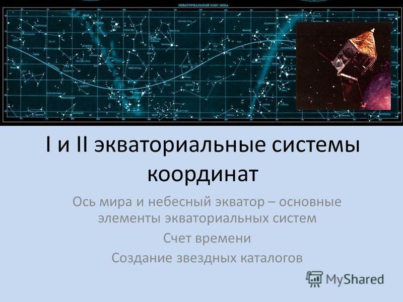 I и II экваториальные системы координат Ось мира и небесный экватор – основные элементы экваториальных систем Счет времени Создание звездных каталогов