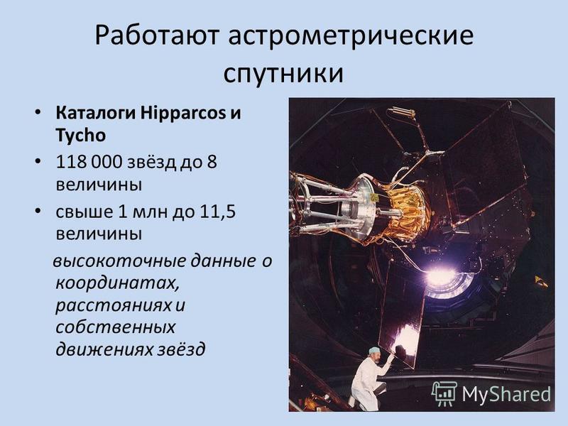 Работают астрометрические спутники Каталоги Hipparcos и Tycho 118 000 звёзд до 8 величины свыше 1 млн до 11,5 величины высокоточные данные о координатах, расстояниях и собственных движениях звёзд