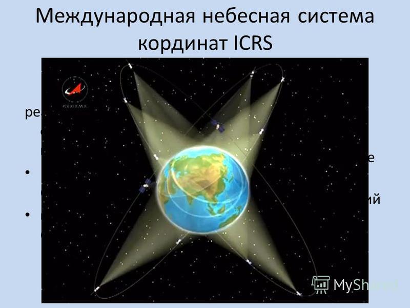 Международная небесная система координат ICRS The Internetional Celestial Reference System реализована в виде двух опорных координатных систем: в радиодиапазоне (ICRF) в видимом диапазоне (HCRF). Независима от вращения Земли Центр – в барицентре Солн