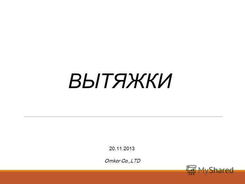 ВЫТЯЖКИ 20.11.2013 Omkor Co.,LTD