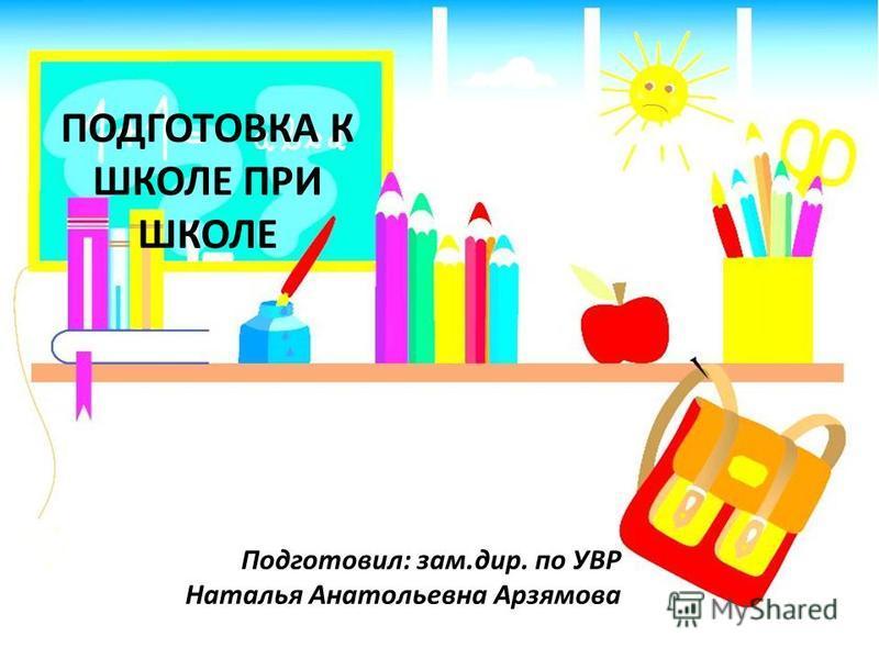 ПОДГОТОВКА К ШКОЛЕ ПРИ ШКОЛЕ Подготовил: зам.дир. по УВР Наталья Анатольевна Арзямова