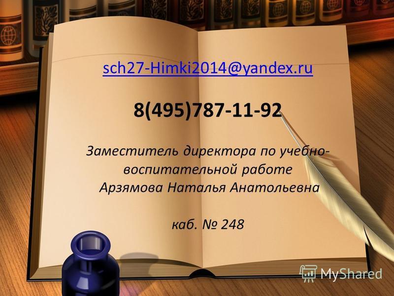 sch27-Himki2014@yandex.ru 8(495)787-11-92 Заместитель директора по учебно- воспитательной работе Арзямова Наталья Анатольевна каб. 248