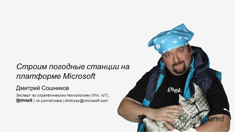 Дмитрий Сошников Эксперт по стратегическим технологиям (Win, IoT), Microsoft @shwars | vk.com/shwars | dmitryso@microsoft.com Строим погодные станции на платформе Microsoft