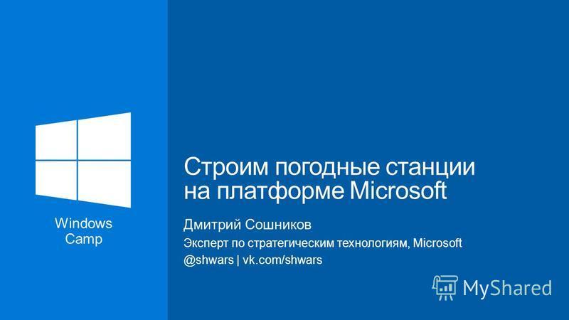 Дмитрий Сошников Эксперт по стратегическим технологиям, Microsoft @shwars   vk.com/shwars Строим погодные станции на платформе Microsoft