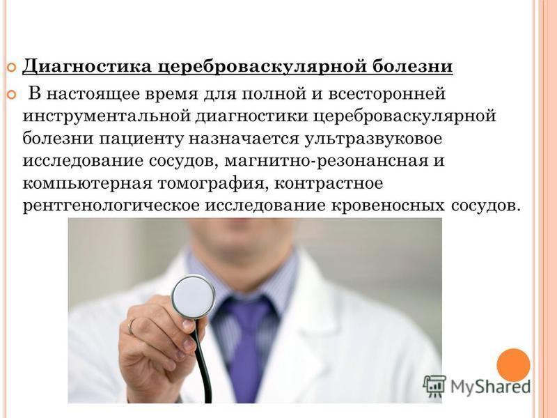 Диагностика цереброваскулярной болезни В настоящее время для полной и всесторонней инструментальной диагностики цереброваскулярной болезни пациенту назначается ультразвуковое исследование сосудов, магнитно-резонансная и компьютерная томография, контр