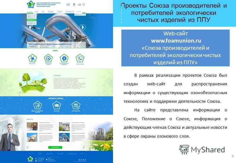 Проекты Союза производителей и потребителей экологически чистых изделий из ППУ Web-сайт www.foamunion.ru «Союза производителей и потребителей экологически чистых изделий из ППУ» 9 В рамках реализации проектов Союза был создан web-сайт для распростран