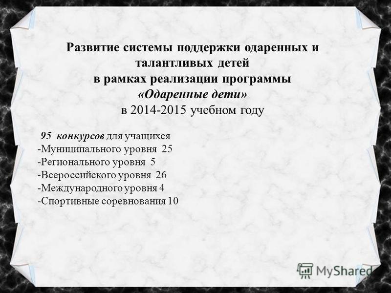Развитие системы поддержки одаренных и талантливых детей в рамках реализации программы «Одаренные дети» в 2014-2015 учебном году 95 конкурсов для учащихся -Муниципального уровня 25 -Регионального уровня 5 -Всероссийского уровня 26 -Международного уро
