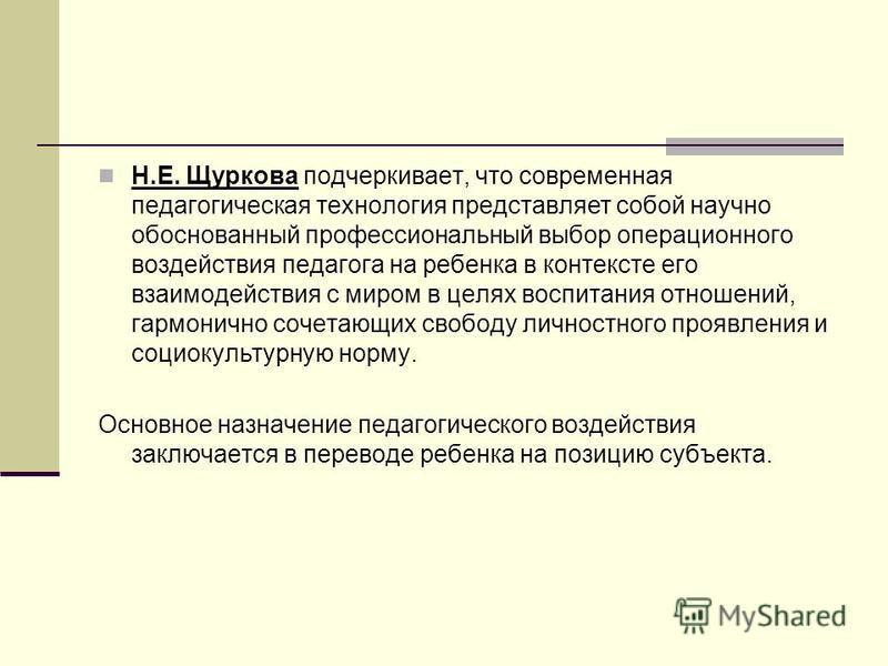 Н.Е. Щуркова подчеркивает, что современная педагогическая технология представляет собой научно обоснованный профессиональный выбор операционного воздействия педагога на ребенка в контексте его взаимодействия с миром в целях воспитания отношений, гарм