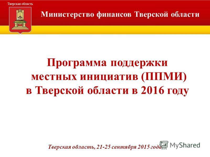 Министерство финансов Тверской области Программа поддержки местных инициатив (ППМИ) в Тверской области в 2016 году Тверская область, 21-25 сентября 2015 года