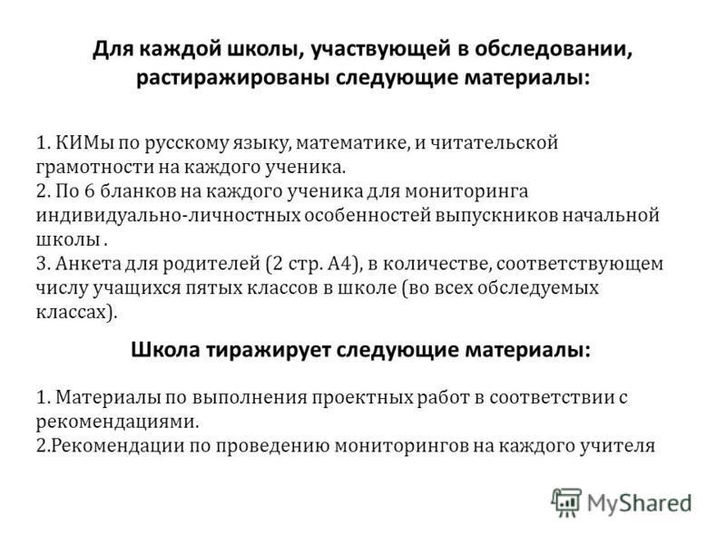 Для каждой школы, участвующей в обследовании, растиражированы следующие материалы: 1. КИМы по русскому языку, математике, и читательской грамотности на каждого ученика. 2. По 6 бланков на каждого ученика для мониторинга индивидуально-личностных особе