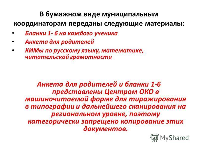 В бумажном виде муниципальным координаторам переданы следующие материалы: Бланки 1- 6 на каждого ученика Анкета для родителей КИМы по русскому языку, математике, читательской грамотности Анкета для родителей и бланки 1-6 представлены Центром ОКО в ма