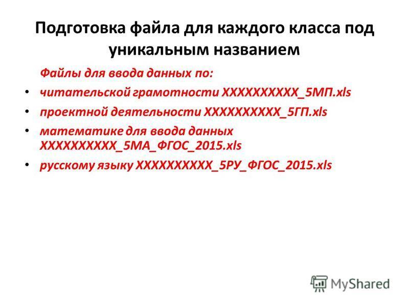 Подготовка файла для каждого класса под уникальным названием Файлы для ввода данных по: читательской грамотности ХХХХХХХХХХ_5МП.xls проектной деятельности ХХХХХХХХХХ_5ГП.xls математике для ввода данных ХХХХХХХХХХ_5МА_ФГОС_2015. xls русскому языку ХХХ