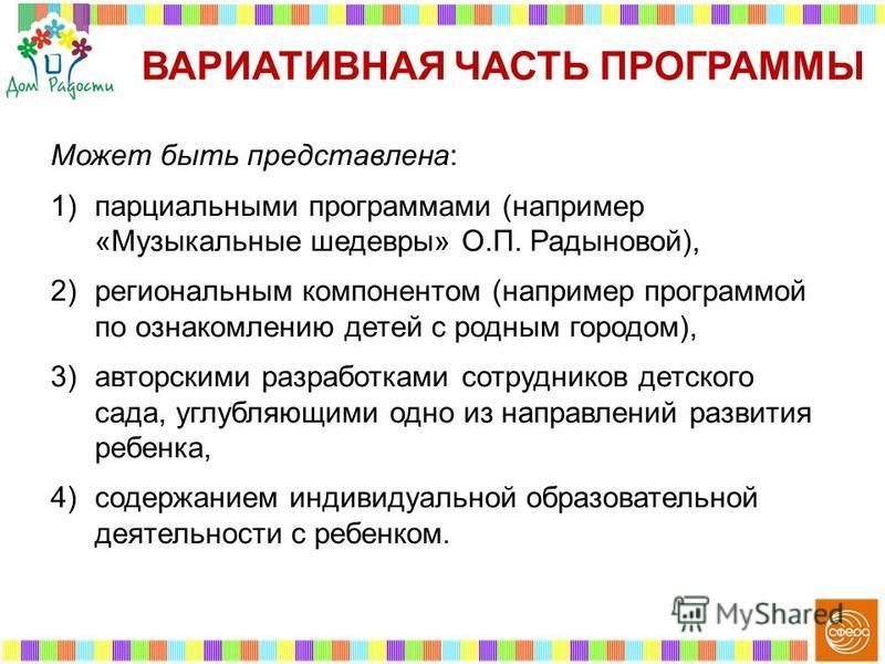 Может быть представлена: 1)парциальными программами (например «Музыкальные шедевры» О.П. Радыновой), 2)региональным компонентом (например программой по ознакомлению детей с родным городом), 3)авторскими разработками сотрудников детского сада, углубля