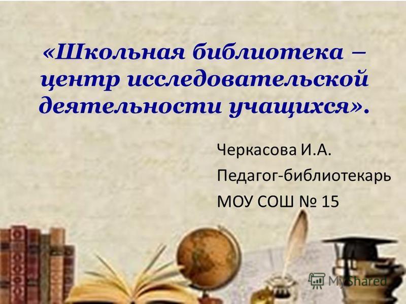 «Школьная библиотека – центр исследовательской деятельности учащихся». Черкасова И.А. Педагог-библиотекарь МОУ СОШ 15