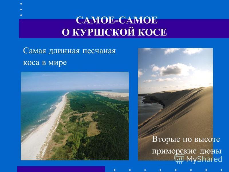 САМОЕ-САМОЕ О КУРШСКОЙ КОСЕ Самая длинная песчаная коса в мире Вторые по высоте приморские дюны