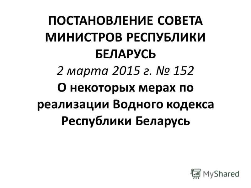 ПОСТАНОВЛЕНИЕ СОВЕТА МИНИСТРОВ РЕСПУБЛИКИ БЕЛАРУСЬ 2 марта 2015 г. 152 О некоторых мерах по реализации Водного кодекса Республики Беларусь
