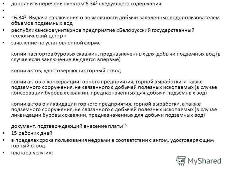 дополнить перечень пунктом 6.34 1 следующего содержания: «6.34 1. Выдача заключения о возможности добычи заявленных водопользователем объемов подземных вод республиканское унитарное предприятие «Белорусский государственный геологический центр» заявле